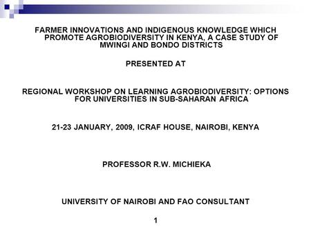 FARMER INNOVATIONS AND INDIGENOUS KNOWLEDGE WHICH PROMOTE AGROBIODIVERSITY IN KENYA, A CASE STUDY OF MWINGI AND BONDO DISTRICTS PRESENTED AT REGIONAL WORKSHOP.