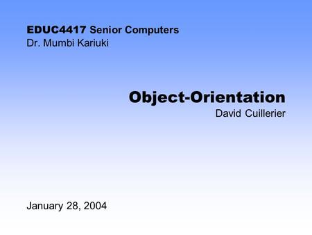 EDUC4417 Senior Computers Dr. Mumbi Kariuki January 28, 2004 Object-Orientation David Cuillerier.