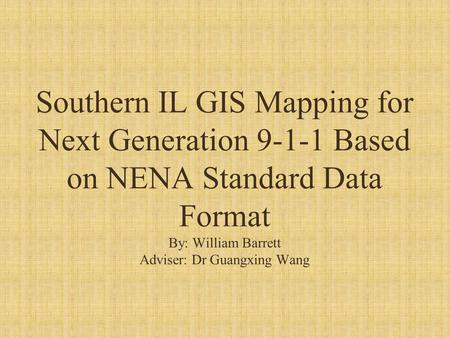 Southern IL GIS Mapping for Next Generation 9-1-1 Based on NENA Standard Data Format By: William Barrett Adviser: Dr Guangxing Wang.