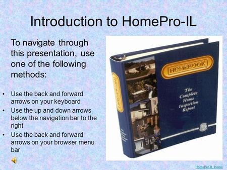 Introduction to HomePro-IL To navigate through this presentation, use one of the following methods: Use the back and forward arrows on your keyboard Use.