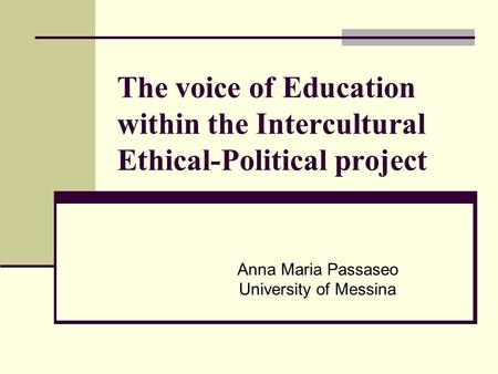 The voice of Education within the Intercultural Ethical-Political project Anna Maria Passaseo University of Messina.
