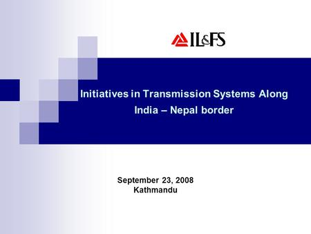 Initiatives in Transmission Systems Along India – Nepal border September 23, 2008 Kathmandu.