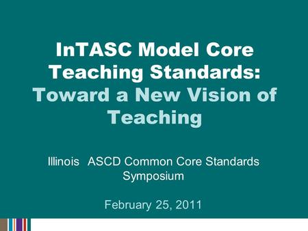 Illinois ASCD Common Core Standards Symposium February 25, 2011 InTASC Model Core Teaching Standards: Toward a New Vision of Teaching.