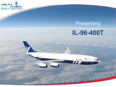Presenting IL-96-400T. The IL-96-400T aircraft is a cargo version of well-known IL-96-300 passenger aircraft with increased fuel capacity, stretched by.