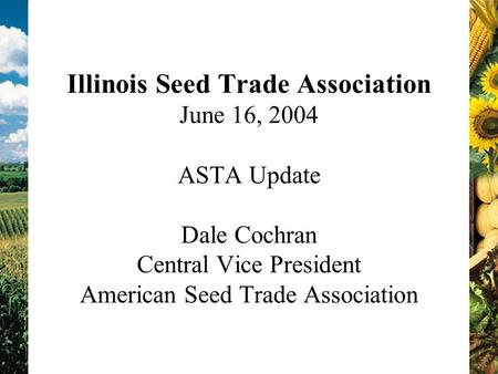 Illinois Seed Trade Association June 16, 2004 ASTA Update Dale Cochran Central Vice President American Seed Trade Association.