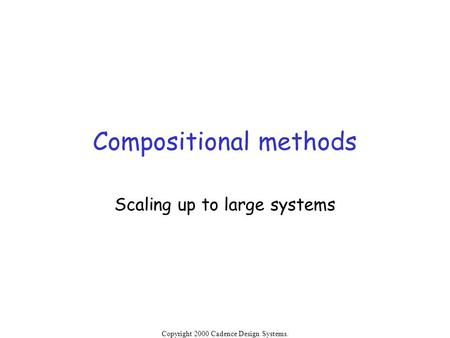 Copyright 2000 Cadence Design Systems. Permission is granted to reproduce without modification. Compositional methods Scaling up to large systems.