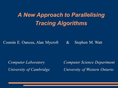 A New Approach to Parallelising Tracing Algorithms Computer Science Department University of Western Ontario Computer Laboratory University of Cambridge.