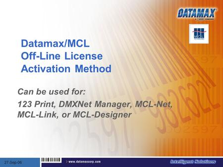 Datamax/MCL Off-Line License Activation Method Can be used for: 123 Print, DMXNet Manager, MCL-Net, MCL-Link, or MCL-Designer 27-Sep-06.