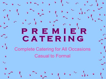 P R E M I E R C A T E R I N G Complete Catering for All Occasions Casual to Formal.