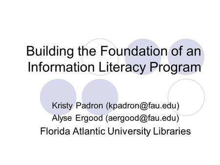 Building the Foundation of an Information Literacy Program Kristy Padron Alyse Ergood Florida Atlantic University Libraries.