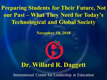 International Center for Leadership in Education Dr. Willard R. Daggett Preparing Students for Their Future, Not our Past – What They Need for Todays Technological.