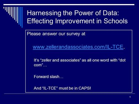 1 Harnessing the Power of Data: Effecting Improvement in Schools Please answer our survey at www.zellerandassociates.com/IL-TCEwww.zellerandassociates.com/IL-TCE.