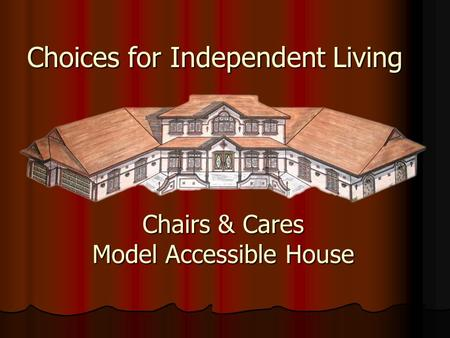 Chairs & Cares Model Accessible House Choices for Independent Living.