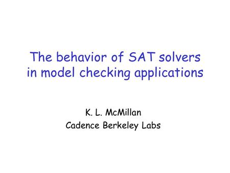 The behavior of SAT solvers in model checking applications K. L. McMillan Cadence Berkeley Labs.