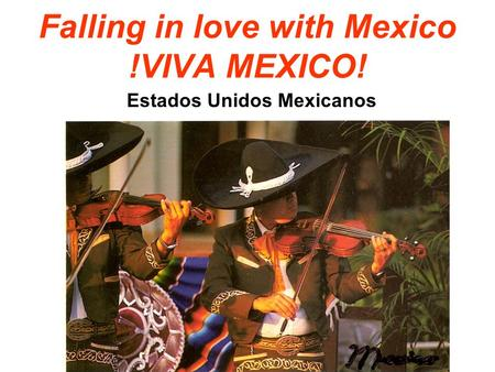 Falling in love with Mexico !VIVA MEXICO! Estados Unidos Mexicanos.