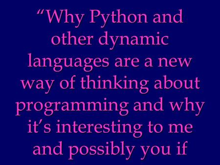 Why Python and other dynamic languages are a new way of thinking about programming and why its interesting to me and possibly you if.