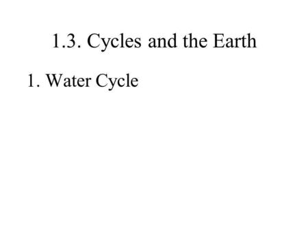 1.3. Cycles and the Earth 1. Water Cycle Water.
