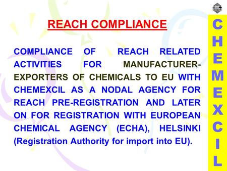 REACH COMPLIANCE COMPLIANCE OF REACH RELATED ACTIVITIES FOR MANUFACTURER- EXPORTERS OF CHEMICALS TO EU WITH CHEMEXCIL AS A NODAL AGENCY FOR REACH PRE-REGISTRATION.