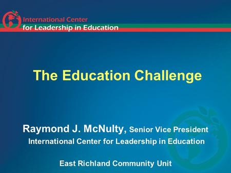 The Education Challenge Raymond J. McNulty, Senior Vice President International Center for Leadership in Education East Richland Community Unit.