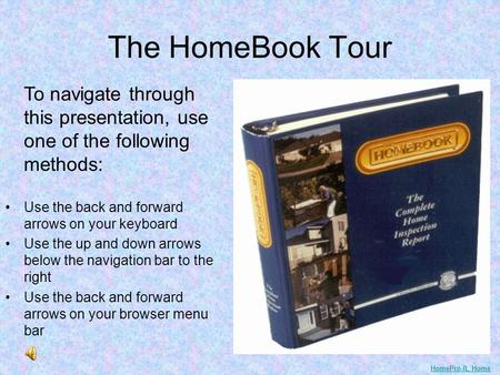 The HomeBook Tour To navigate through this presentation, use one of the following methods: Use the back and forward arrows on your keyboard Use the up.
