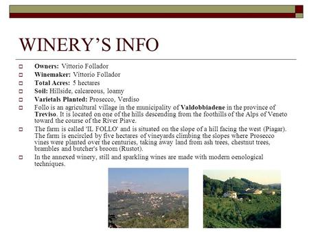 WINERYS INFO Owners: Vittorio Follador Winemaker: Vittorio Follador Total Acres: 5 hectares Soil: Hillside, calcareous, loamy Varietals Planted: Prosecco,