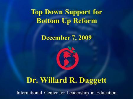 International Center for Leadership in Education Dr. Willard R. Daggett Top Down Support for Bottom Up Reform December 7, 2009.