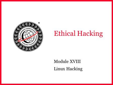 Ethical Hacking Module XVIII Linux Hacking. EC-Council Module Objective Why Linux? Compiling Programs in Linux Scanning Networks Mapping Networks Password.