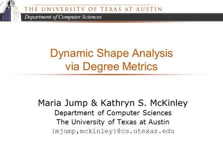 Department of Computer Sciences Dynamic Shape Analysis via Degree Metrics Maria Jump & Kathryn S. McKinley Department of Computer Sciences The University.
