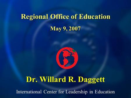 International Center for Leadership in Education Dr. Willard R. Daggett Regional Office of Education May 9, 2007.