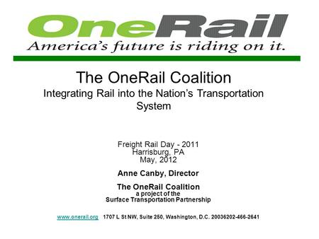 The OneRail Coalition Integrating Rail into the Nations Transportation System Freight Rail Day - 2011 Harrisburg, PA May, 2012 Anne Canby, Director The.