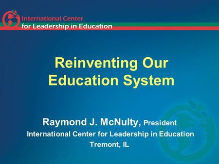 Reinventing Our Education System Raymond J. McNulty, President International Center for Leadership in Education Tremont, IL.