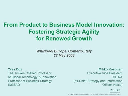 © Yves Doz and Mikko Kosonen, Fast Strategy, Wharton School Publishing, 2007 From Product to Business Model Innovation: Fostering Strategic Agility for.