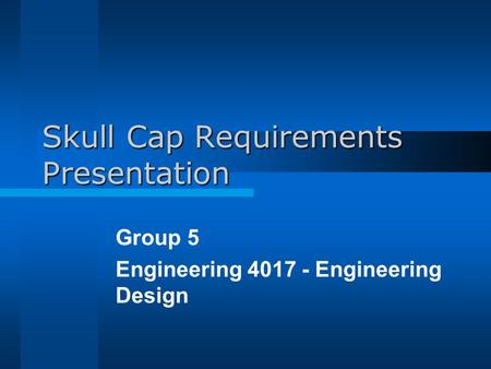 Skull Cap Requirements Presentation Group 5 Engineering 4017 - Engineering Design.