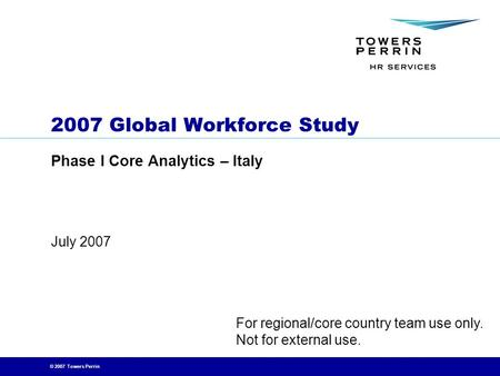 © 2007 Towers Perrin July 2007 2007 Global Workforce Study Phase I Core Analytics – Italy For regional/core country team use only. Not for external use.