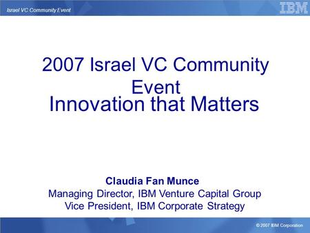© 2007 IBM Corporation Israel VC Community Event Innovation that Matters Claudia Fan Munce Managing Director, IBM Venture Capital Group Vice President,