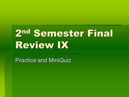 2 nd Semester Final Review IX Practice and MiniQuiz.