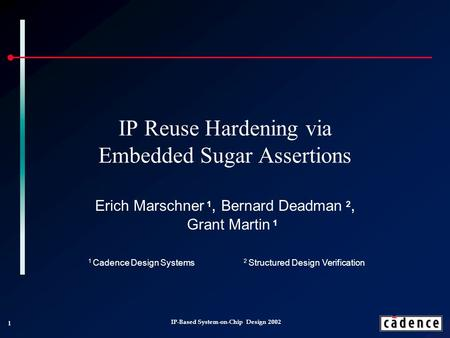 1 IP-Based System-on-Chip Design 2002 IP Reuse Hardening via Embedded Sugar Assertions Erich Marschner 1, Bernard Deadman 2, Grant Martin 1 1 Cadence Design.