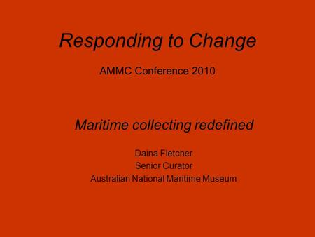 Responding to Change AMMC Conference 2010 Maritime collecting redefined Daina Fletcher Senior Curator Australian National Maritime Museum.