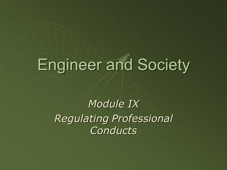 Engineer and Society Module IX Regulating Professional Conducts.