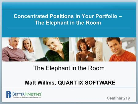 Seminar 219 Concentrated Positions in Your Portfolio – The Elephant in the Room The Elephant in the Room Matt Willms, QUANT IX SOFTWARE.