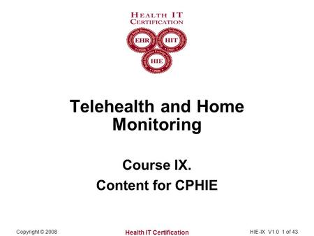 Health IT Certification Copyright © 2008HIE-IX V1.0 1 of 43 Telehealth and Home Monitoring Course IX. Content for CPHIE.