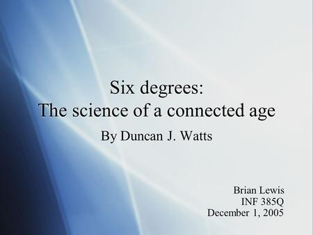 Six degrees: The science of a connected age By Duncan J. Watts Brian Lewis INF 385Q December 1, 2005 Brian Lewis INF 385Q December 1, 2005.