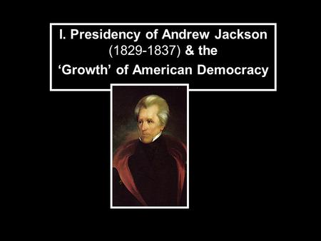 I. Presidency of Andrew Jackson (1829-1837) & the Growth of American Democracy.