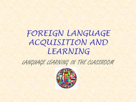 FOREIGN LANGUAGE ACQUISITION AND LEARNING LANGUAGE LEARNING IN THE CLASSROOM.