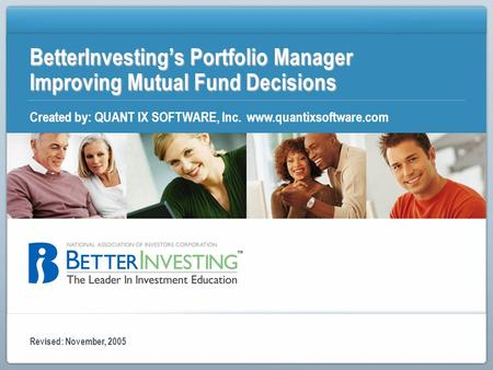 BetterInvestings Portfolio Manager Improving Mutual Fund Decisions Created by: QUANT IX SOFTWARE, Inc. www.quantixsoftware.com Revised: November, 2005.