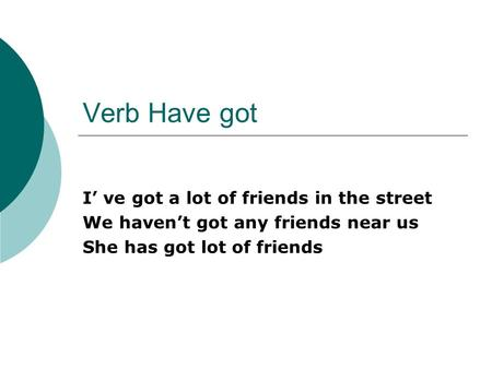 Verb Have got I ve got a lot of friends in the street We havent got any friends near us She has got lot of friends.