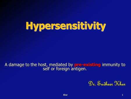 Kher1 Hypersensitivity A damage to the host, mediated by pre-existing immunity to self or foreign antigen. Dr. Sudheer Kher.