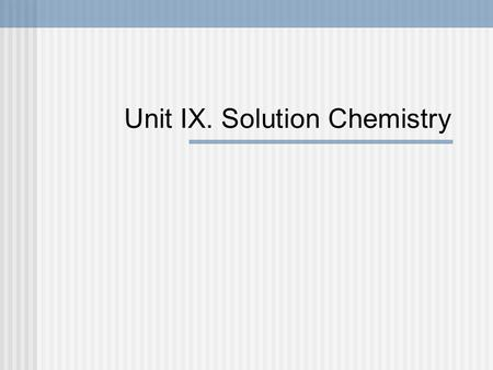 Unit IX. Solution Chemistry. IX. 1. Solutions and Solubility p. 193-197.