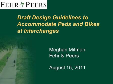 Draft Design Guidelines to Accommodate Peds and Bikes at Interchanges Meghan Mitman Fehr & Peers August 15, 2011.