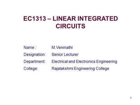 1 EC1313 – LINEAR INTEGRATED CIRCUITS Name : M.Venmathi Designation:Senior Lecturer Department:Electrical and Electronics Engineering College:Rajalakshmi.
